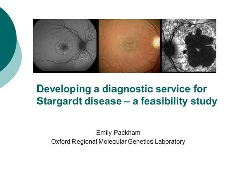 Developing a diagnostic service for Stargardt disease – a feasibility study Emily Packham Oxford Regional Molecular Genetics Laboratory.