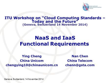 "Geneva, Switzerland, 14 November 2014 NaaS and IaaS Functional Requirements Ying Cheng China Unicom ITU Workshop on ""Cloud Computing."