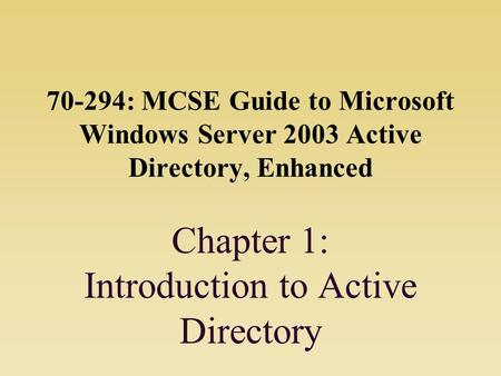 70-294: MCSE Guide to Microsoft Windows Server 2003 Active Directory, Enhanced Chapter 1: Introduction to Active Directory.