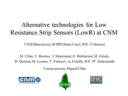 Alternative technologies for Low Resistance Strip Sensors (LowR) at CNM CNM (Barcelona), SCIPP (Santa Cruz), IFIC (Valencia) M. Ullán, V. Benítez, J. Montserrat,