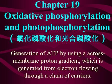 Chapter 19 Oxidative phosphorylation and photophosphorylation ( 氧化磷酸化和光合磷酸化 ) Generation of ATP by using a across- membrane proton gradient, which is.