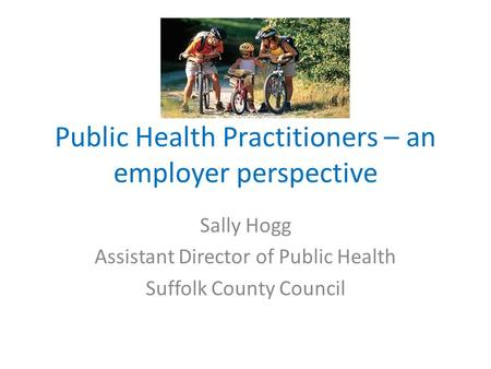 Public Health Practitioners – an employer perspective Sally Hogg Assistant Director of Public Health Suffolk County Council.