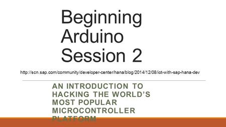 Beginning Arduino Session 2 AN INTRODUCTION TO HACKING THE WORLD'S MOST POPULAR MICROCONTROLLER PLATFORM