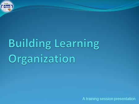 A training session presentation. Session outline Learning: Organizational perspectives Learning organization and its elements Practices and imperatives.