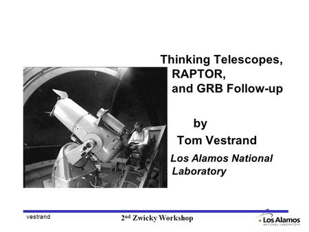 Vestrand 2 nd Zwicky Workshop Thinking Telescopes, RAPTOR, and GRB Follow-up by Tom Vestrand Los Alamos National Laboratory.