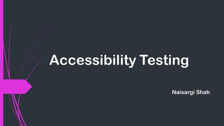 Accessibility Testing Naisargi Shah. What is Accessibility Testing?  It is a subset of usability testing.  Software is tested to decide the accessibility.
