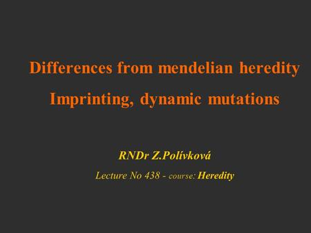 Differences from mendelian heredity Imprinting, dynamic mutations RNDr Z.Polívková Lecture No 438 - course: Heredity.