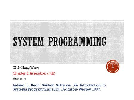 Chih-Hung Wang Chapter 2: Assembler (Full) 參考書目 Leland L. Beck, System Software: An Introduction to Systems Programming (3rd), Addison-Wesley, 1997. 1.