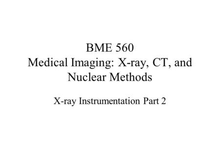 BME 560 Medical Imaging: X-ray, CT, and Nuclear Methods X-ray Instrumentation Part 2.