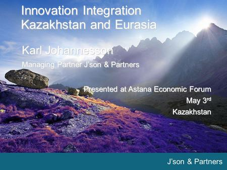 J'son & Partners 1 1 Innovation Integration Kazakhstan and Eurasia Karl Johannesson Managing Partner J'son & Partners Presented at Astana Economic Forum.
