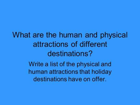 What are the human and physical attractions of different destinations? Write a list of the physical and human attractions that holiday destinations have.