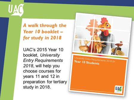 A walk through the Year 10 booklet – for study in 2018 UAC's 2015 Year 10 booklet, University Entry Requirements 2018, will help you choose courses for.