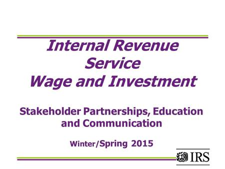 Internal Revenue Service Wage and Investment Stakeholder Partnerships, Education and Communication Winter/Spring 2015.