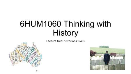 6HUM1060 Thinking with History Lecture two: historians' skills.