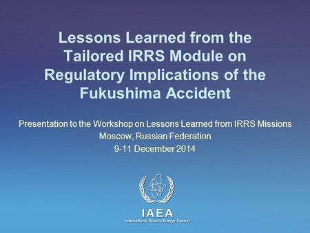 IAEA International Atomic Energy Agency Lessons Learned from the Tailored IRRS Module on Regulatory Implications of the Fukushima Accident Presentation.
