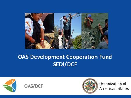OAS Development Cooperation Fund SEDI/DCF OAS/DCF.