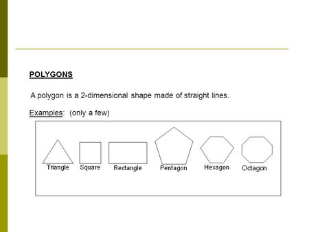 POLYGONS A polygon is a 2-dimensional shape made of straight lines. Examples: (only a few)