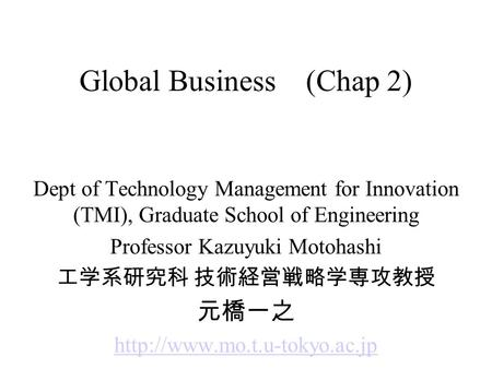 Global Business (Chap 2) Dept of Technology Management for Innovation (TMI), Graduate School of Engineering Professor Kazuyuki Motohashi 工学系研究科 技術経営戦略学専攻教授.