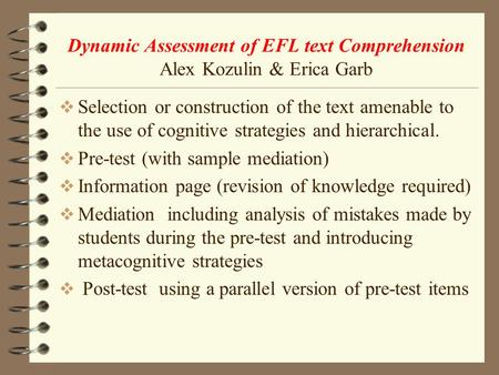 Dynamic Assessment of EFL text Comprehension Alex Kozulin & Erica Garb  Selection or construction of the text amenable to the use of cognitive strategies.
