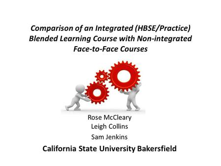 Comparison of an Integrated (HBSE/Practice) Blended Learning Course with Non-integrated Face-to-Face Courses Rose McCleary Leigh Collins Sam Jenkins California.