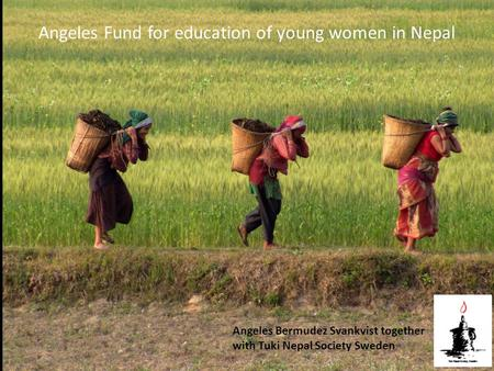 Angeles Fund for education of young women in Nepal Angeles Bermudez Svankvist together with Tuki Nepal Society Sweden.