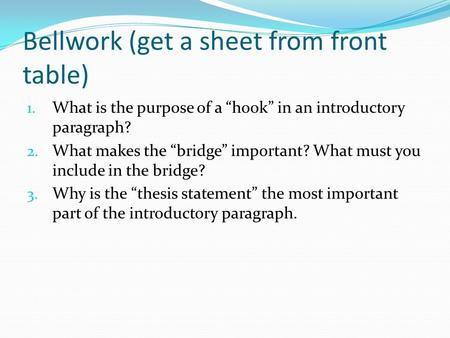 "Bellwork (get a sheet from front table) 1. What is the purpose of a ""hook"" in an introductory paragraph? 2. What makes the ""bridge"" important? What must."