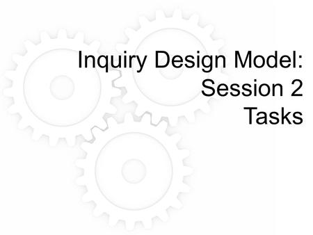 Inquiry Design Model: Session 2 Tasks. Part I: How do we know what kids know?