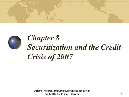 Chapter 8 Securitization and the Credit Crisis of 2007 Options, Futures, and Other Derivatives 8th Edition, Copyright © John C. Hull 20121.