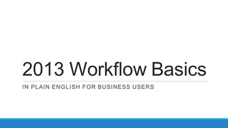 2013 Workflow Basics IN PLAIN ENGLISH FOR BUSINESS USERS.