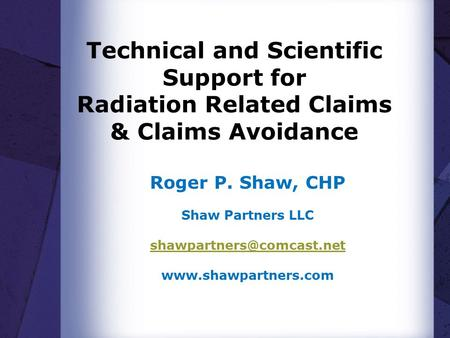 Technical and Scientific Support for Radiation Related Claims & Claims Avoidance Roger P. Shaw, CHP Shaw Partners LLC
