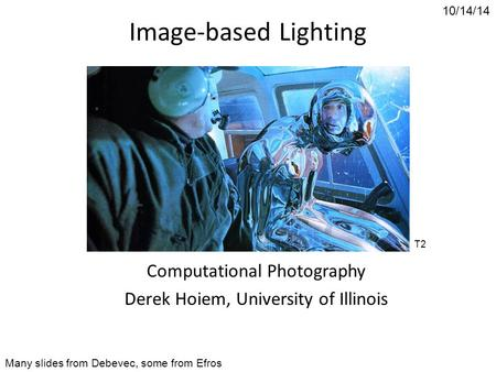 10/14/14 Image-based Lighting Computational Photography Derek Hoiem, University of Illinois Many slides from Debevec, some from Efros T2.