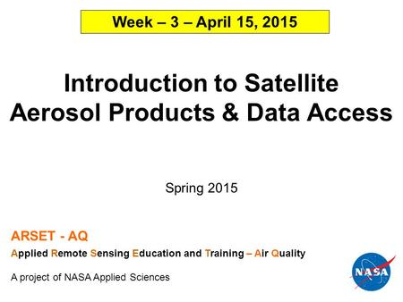 Introduction to Satellite Aerosol Products & Data Access Spring 2015 ARSET - AQ Applied Remote Sensing Education and Training – Air Quality A project of.