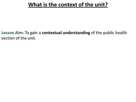 What is the context of the unit? Lesson Aim: To gain a contextual understanding of the public health section of the unit.
