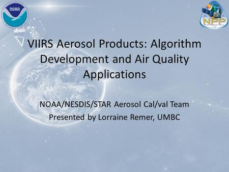 VIIRS Aerosol Products: Algorithm Development and Air Quality Applications NOAA/NESDIS/STAR Aerosol Cal/val Team Presented by Lorraine Remer, UMBC 1.