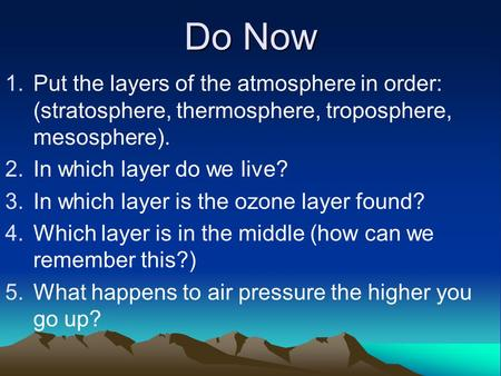 Do Now 1. 1.Put the layers of the atmosphere in order: (stratosphere, thermosphere, troposphere, mesosphere). 2. 2.In which layer do we live? 3. 3.In which.