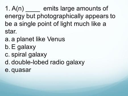1. A(n) ____ emits large amounts of energy but photographically appears to be a single point of light much like a star. a.	a planet like Venus b.	E galaxy.