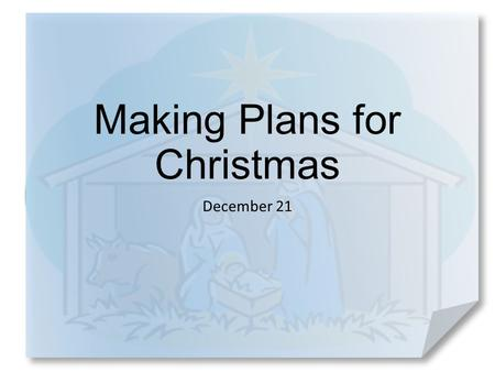 Making Plans for Christmas December 21. Think about it … When have you experienced a surprising change of plans? Most of you have probably made plans.