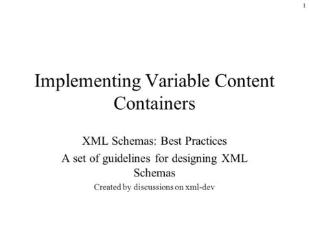 1 Implementing Variable Content Containers XML Schemas: Best Practices A set of guidelines for designing XML Schemas Created by discussions on xml-dev.