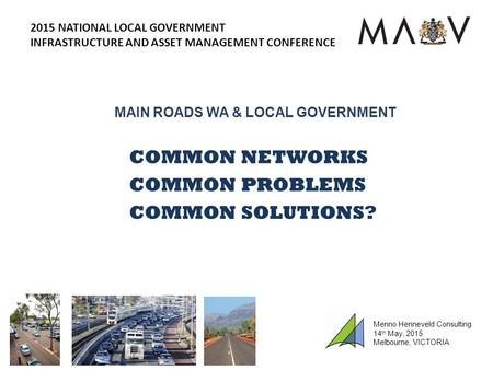 MAIN ROADS WA & LOCAL GOVERNMENT COMMON NETWORKS COMMON PROBLEMS COMMON SOLUTIONS? 2015 NATIONAL LOCAL GOVERNMENT INFRASTRUCTURE AND ASSET MANAGEMENT CONFERENCE.