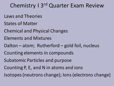 Chemistry I 3 rd Quarter Exam Review Laws and Theories States of Matter Chemical and Physical Changes Elements and Mixtures Dalton – atom; Rutherford –