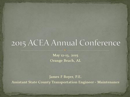 May 12-13, 2015 Orange Beach, AL James F Boyer, P.E. Assistant State County Transportation Engineer - Maintenance.