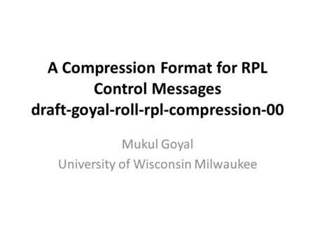 A Compression Format for RPL Control Messages draft-goyal-roll-rpl-compression-00 Mukul Goyal University of Wisconsin Milwaukee.
