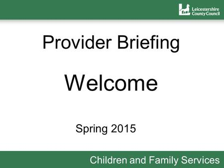 Children and Family Services Provider Briefing Welcome Spring 2015.