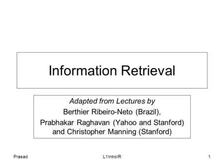 PrasadL1IntroIR1 Information Retrieval Adapted from Lectures by Berthier Ribeiro-Neto (Brazil), Prabhakar Raghavan (Yahoo and Stanford) and Christopher.