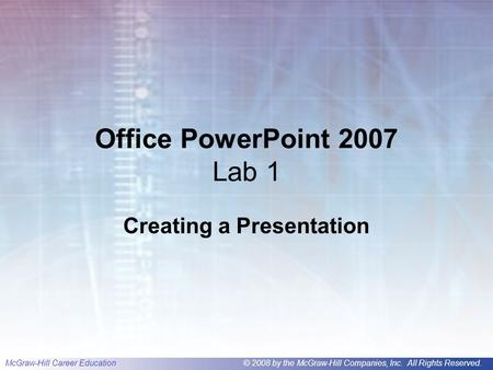 McGraw-Hill Career Education© 2008 by the McGraw-Hill Companies, Inc. All Rights Reserved. Office PowerPoint 2007 Lab 1 Creating a Presentation.