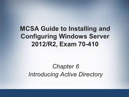 MCSA Guide to Installing and Configuring Windows Server 2012/R2, Exam 70-410 Chapter 6 Introducing Active Directory.