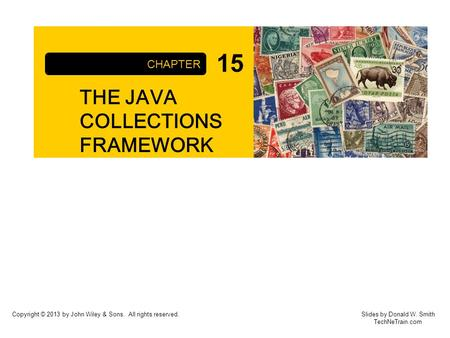 Copyright © 2013 by John Wiley & Sons. All rights reserved. THE JAVA COLLECTIONS FRAMEWORK CHAPTER Slides by Donald W. Smith TechNeTrain.com 15.