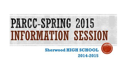 Sherwood HIGH SCHOOL 2014-2015. PARCC-PARTNERSHIP FOR ASSESSMENT OF READINESS FOR COLLEGE & CAREER  PARCC assessment is a two-part test: PBA & EOY 