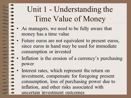 Unit 1 - Understanding the Time Value of Money As managers, we need to be fully aware that money has a time value Future euros are not equivalent to present.