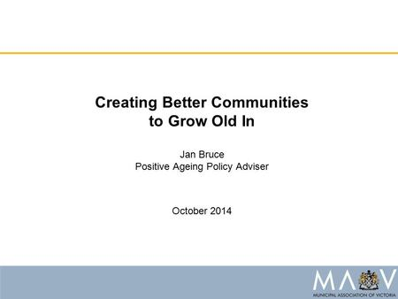 Creating Better Communities to Grow Old In Jan Bruce Positive Ageing Policy Adviser October 2014.